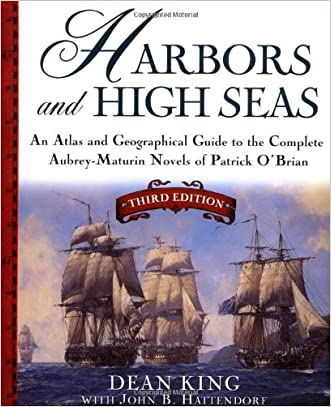 Harbors and High Seas, 3rd Edition : An Atlas and Geographical Guide to the Complete Aubrey-Maturin Novels of Patrick O'Brian, Third Edition written by Dean King