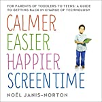 Calmer, Easier, Happier Screen Time: A parent's guide to staying in charge of technology from toddlers to teens | Noël Janis-Norton