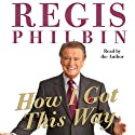 How I Got This Way (       UNABRIDGED) by Regis Philbin Narrated by Regis Philbin
