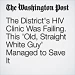 The District's HIV Clinic Was Failing. This 'Old, Straight White Guy' Managed to Save It | Lavanya Ramanathan