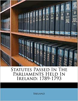 Statutes Passed In The Parliaments Held In Ireland 1789