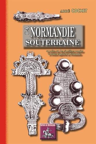 La Normandie Souterraine (Ou Notice Sur des Cimetieres Romains et Francs Explores en Normandie)