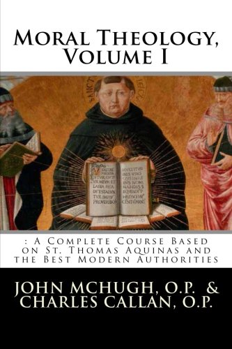 Moral Theology: : A Complete Course Based on St. Thomas Aquinas and the Best Modern Authorities (Volume 1)