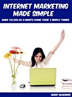 Internet Marketing Made Simple: Make $10,000.00 a Month Doing These 3 Simple Things (English Edition)