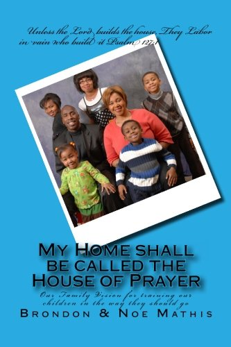 My Home Shall Be Called The House Of Prayer: Our Family Vision For Training Our Children In The Way They Should Go
