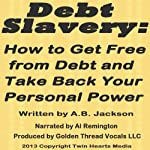 Debt Slavery: How to Get Free from Debt and Take Back Your Personal Power | A. B. Jackson