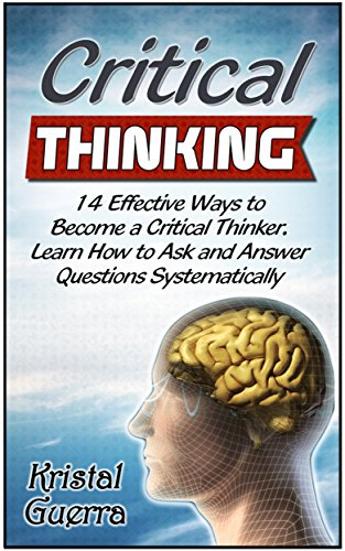 Critical Thinking: 14 Effective Ways to Become a Critical Thinker. Learn How to Ask and Answer Questions Systematically by keeping (Critical Thinking, … Thinking books, Critical Thinking skills)