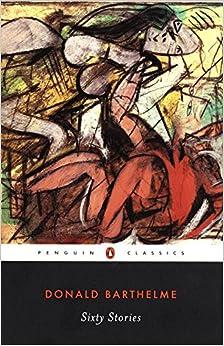 Sixty Stories (Penguin Classics): Donald Barthelme, David