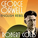 George Orwell: English Rebel Audiobook by Robert Colls Narrated by John Lee