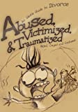 img - for Abused, Victimized, & Traumatized: An Idiot's Guide to Divorce book / textbook / text book