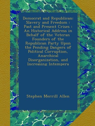 Democrat and Republican: Slavery and Freedom : Past and Present Crises : An Historical Address in Behalf of the Veteran Founders of the Republican ... Disorganization, and Increasing Intempera PDF
