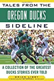Tales from the Oregon Ducks Sideline: A Collection of the Greatest Ducks Stories Ever Told (Tales from the Team)