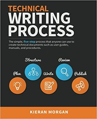 Technical Writing Process: The simple, five-step guide that anyone can use to create technical documents such as user guides, manuals, and procedures
