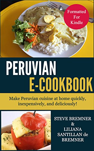 The Peruvian e-Cookbook: Make Peruvian Food at Home Quickly, Inexpensively, and Deliciously! by Steve Bremner, Liliana Santillan Bremner