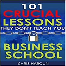 101 Crucial Lessons They Don't Teach You in Business School (       UNABRIDGED) by Chris Haroun Narrated by Chris Haroun