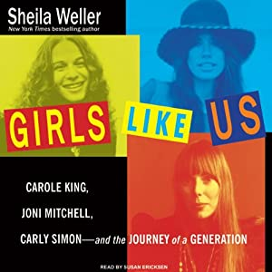 Girls Like Us: Carole King, Joni Mitchell, Carly Simon & the Journey of a Generation | [Sheila Weller]