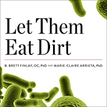 Let Them Eat Dirt: Saving Your Child from an Oversanitized World Audiobook by B. Brett Finlay, Marie-Claire Arrieta Narrated by Chris Sorensen