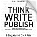 Think, Write, Publish: How to Self-Publish a Book: Pre-Writing, Writing, Publishing and Marketing Guide Audiobook by Benjamin Chapin, T.K. Chapin Narrated by Jay Prichard