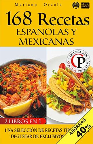 168 RECETAS ESPAÑOLAS Y MEXICANAS: Una selección de recetas típicas para degustar de exclusivos sabores (Colección Cocina Práctica - Edición 2 en 1 nº 22) (Spanish Edition) by Mariano Orzola