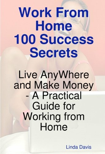 Work from Home 100 Success Secrets - Live Anywhere and Make Money - A Practical Guide for Working from Home