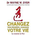 Changez vos pensées, changez votre vie: La sagesse du Tao | Wayne W. Dyer