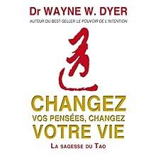 Changez vos pensées, changez votre vie: La sagesse du Tao | Livre audio Auteur(s) : Wayne W. Dyer Narrateur(s) : Vincent Davy