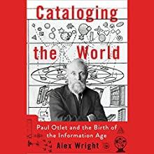 Cataloging the World: Paul Otlet and the Birth of the Information Age (       UNABRIDGED) by Alex Wright Narrated by John Lee