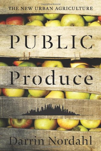 Public Produce: The New Urban Agriculture, Darrin Nordahl