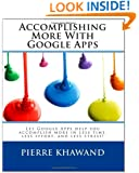 Accomplishing More With Google Apps: Let Google Apps help you accomplish more in less time, less effort, and less stress!