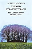 The Old Straight Track: Its Mounds, Beacons, Moats, Sites and Mark Stones