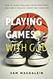 Playing Games with God: How to Avoid Shallow Youth Ministries and Find a Biblical Group for Your Kids