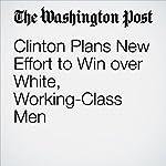 Clinton Plans New Effort to Win over White, Working-Class Men | John Wagner