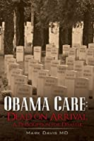 Obama Care: Dead on Arrival: A Prescription for Disaster