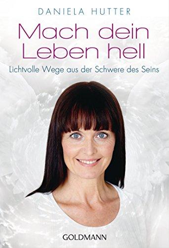 Mach dein Leben hell: Lichtvolle Wege aus der Schwere des Seins (German Edition)