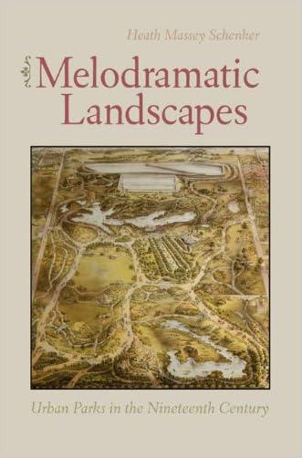 Melodramatic Landscapes: Urban Parks in the Nineteenth Century written by Heath Schenker
