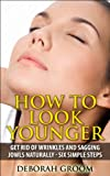 How to Look Younger - Get Rid of Wrinkles and Sagging Jowls Naturally: Six Easy Steps (How to Look Younger - Anti Aging Techniques That Work)