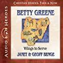 Betty Greene: Wings to Serve (Christian Heroes: Then & Now) Audiobook by Janet Benge, Geoff Benge Narrated by Rebecca Gallagher
