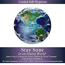 Stay Sane in an Insane World, Inner Peace Despite the News, Politics and Social Turmoil: Guided Self-Hypnosis with Bonus Meditation Speech by Anna Thompson Narrated by Anna Thompson