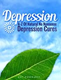 Depression: A-Z Of Natural, No Nonsense Depression Cures (DEPRESSION SELF HELP)