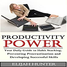Habit Stacking + Productivity Power: Your Daily Guide to Habit Stacking, Preventing Procrastination and Developing Successful Skills (       UNABRIDGED) by Elijah Hunter Narrated by Trevor Clinger