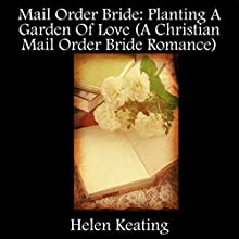 Planting a Garden of Love: A Christian Mail Order Bride Romance (       UNABRIDGED) by Helen Keating Narrated by Tina Marie Shuster