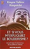 echange, troc Ringou Tulkou Rimpoché - Et si vous m'expliquiez le bouddhisme ? : Les principes fondamentaux du bouddhisme tibétain