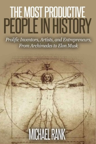 The Most Productive People in History: 18 Extraordinarily Prolific Inventors, Artists, and Entrepreneurs, From Archimede