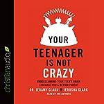 Your Teenager Is Not Crazy: Understanding Your Teen's Brain Can Make You a Better Parent | Jeramy Clark,Jerusha Clark
