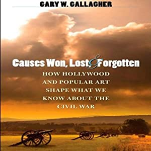 Causes Won, Lost, and Forgotten: How Hollywood and Popular Art Shape What We Know about the Civil War | [Gary W. Gallagher]