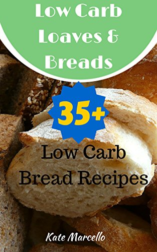 Low Carb Loaves and Breads: 35+ Low Carb Bread Recipes (Love Low Carb Book 2) by Kate Marcello