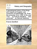 img - for A genealogical history of the Kings and Queens of England, and monarchs of Great Britain, &c. From the conquest, Anno 1066. to the year 1707. ... by ... ... and continued ... by Samuel Stebbing, ... book / textbook / text book