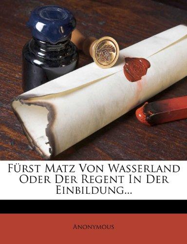 Fürst Matz Von Wasserland Oder Der Regent In Der Einbildung...