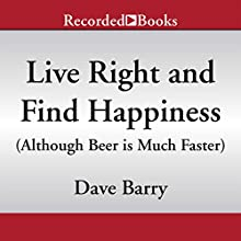Live Right and Find Happiness (Although Beer is Much Faster): Life Lessons from Dave Barry (       UNABRIDGED) by Dave Barry Narrated by Dave Barry