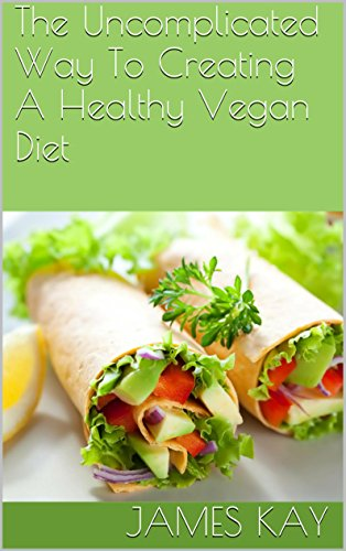 The Uncomplicated Way To Creating A Healthy Vegan Diet by James Kay